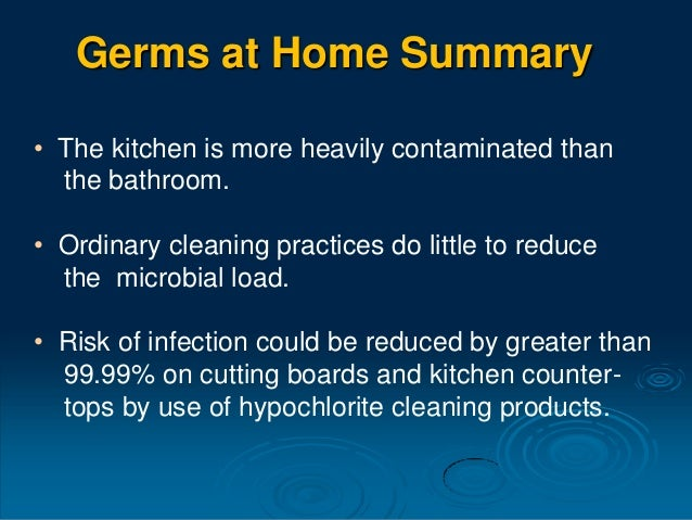• The kitchen is more heavily contaminated than the bathroom. • Ordinary cleaning practices do little to reduce the microb...