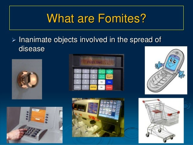 What are Fomites?  Inanimate objects involved in the spread of disease