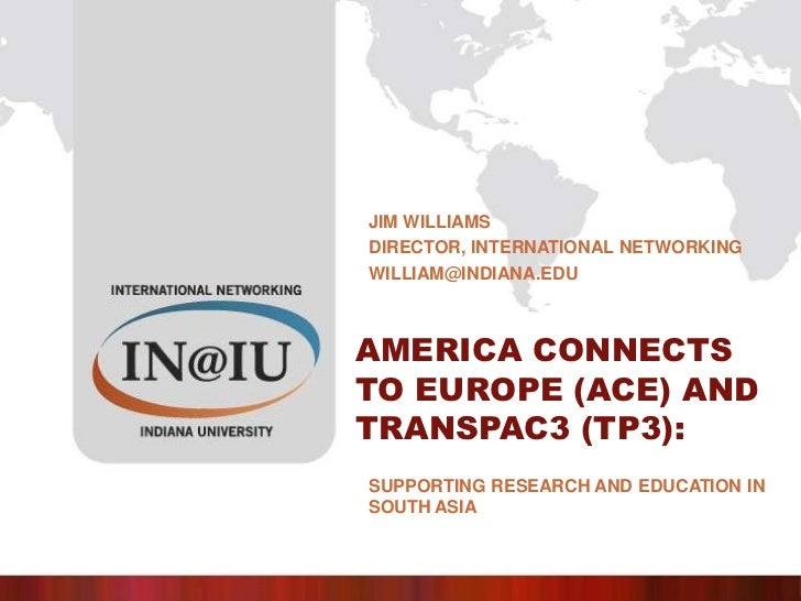 Jim Williams<br />Director, International networking<br />william@indiana.edu<br />America Connects to Europe (ACE) and Tr...