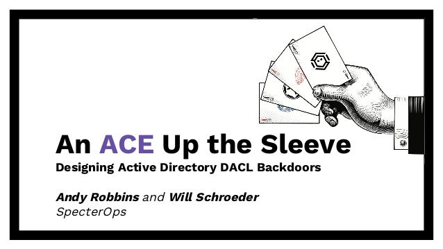 An ACE Up the Sleeve Designing Active Directory DACL Backdoors Andy Robbins and Will Schroeder SpecterOps
