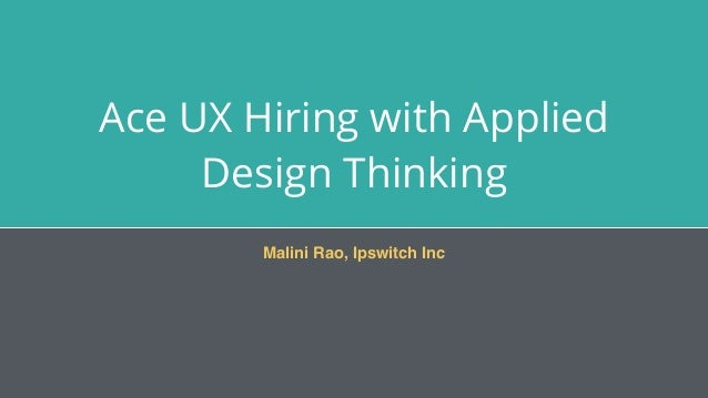 Ace UX Hiring with Applied Design Thinking Malini Rao, Ipswitch Inc