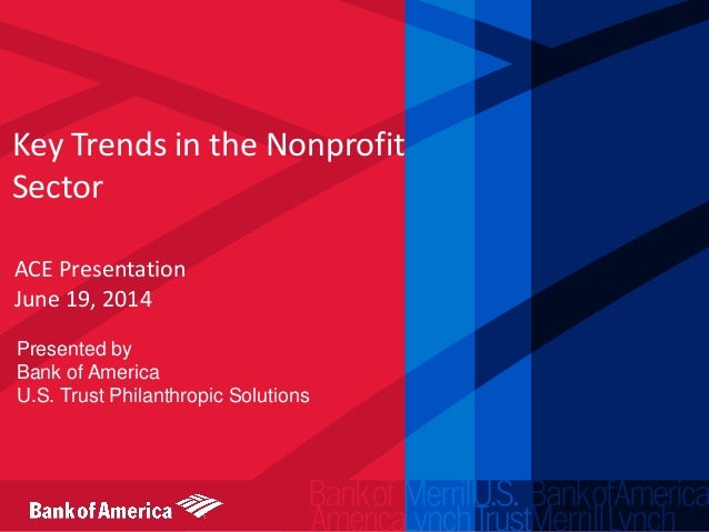 Key Trends in the Nonprofit Sector ACE Presentation June 19, 2014 Presented by Bank of America U.S. Trust Philanthropic So...