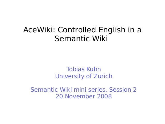 AceWiki: Controlled English in a Semantic Wiki Tobias Kuhn University of Zurich Semantic Wiki mini series, Session 2 20 No...