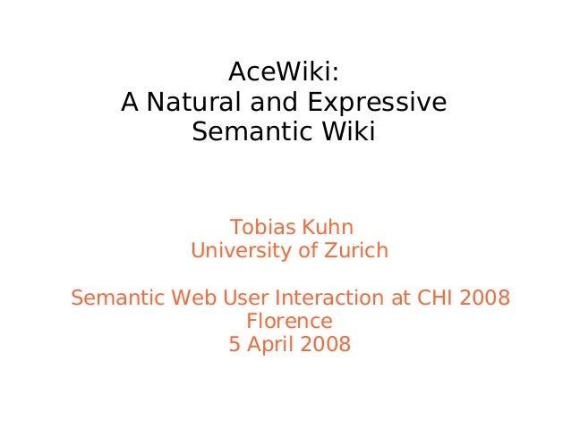 AceWiki: A Natural and Expressive Semantic Wiki Tobias Kuhn University of Zurich Semantic Web User Interaction at CHI 2008...