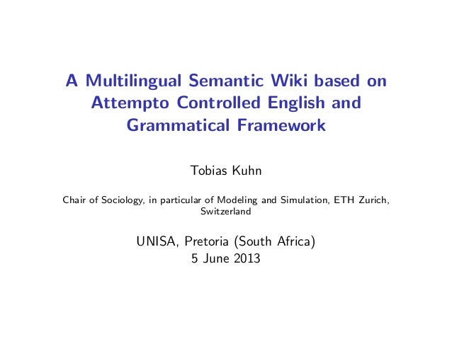 A Multilingual Semantic Wiki based on Attempto Controlled English and Grammatical Framework Tobias Kuhn Chair of Sociology...