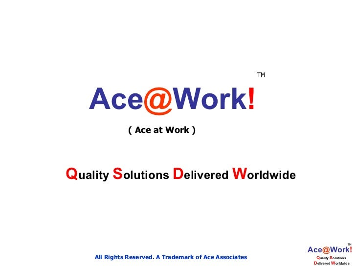 Ace @ Work ! Q uality  S olutions  D elivered  W orldwide ( Ace at Work ) All Rights Reserved. A Trademark of Ace Associat...