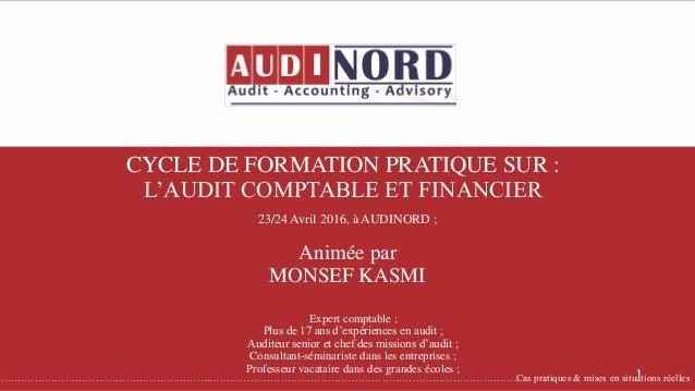 CYCLE DE FORMATION PRATIQUE SUR : L'AUDIT COMPTABLE ET FINANCIER Animée par MONSEF KASMI Expert comptable ; Plus de 17 ans...