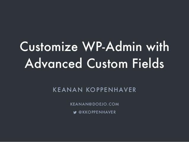 Customize WP-Admin with Advanced Custom Fields KEANAN KOPPENHAVER KEANAN@DOEJO.COM ! @KKOPPENHAVER