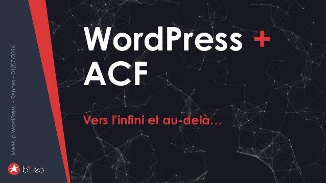 WordPress+ACF-versl'infinietau-delà… MeetupWordPress–Rennes–01/07/2016 WordPress + ACF Vers l'infini et au-delà… MeetupWor...