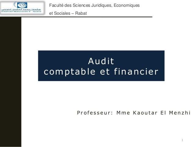 Audit comptable et financier 1 P r o f e s s e u r : M m e Ka o u t a r E l M e n z h i Faculté des Sciences Juridiques, E...