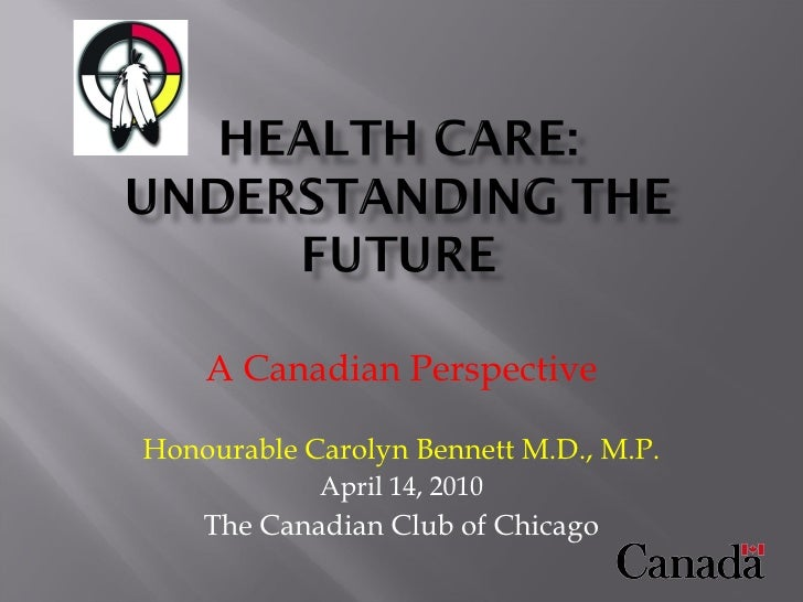 A Canadian Perspective Honourable Carolyn Bennett M.D., M.P. April 14, 2010 The Canadian Club of Chicago