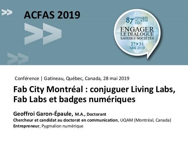 Fab City Montréal : conjuguer Living Labs, Fab Labs et badges numériques Geoffroi Garon-Épaule, M.A., Doctorant Chercheur ...