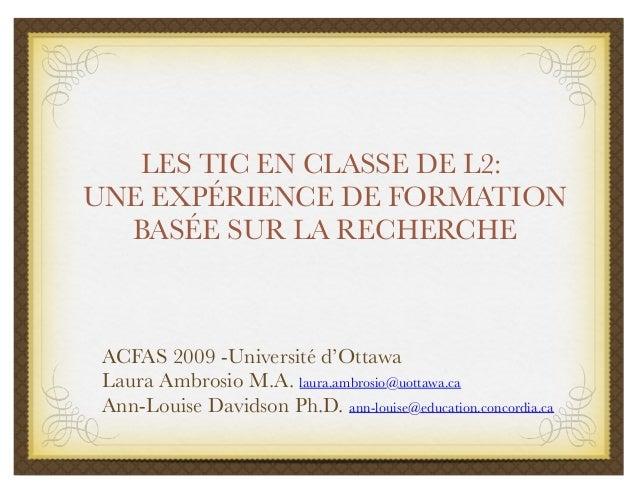 LES TIC EN CLASSE DE L2: UNE EXPÉRIENCE DE FORMATION BASÉE SUR LA RECHERCHE ACFAS 2009 -Université d'Ottawa Laura Ambrosio...