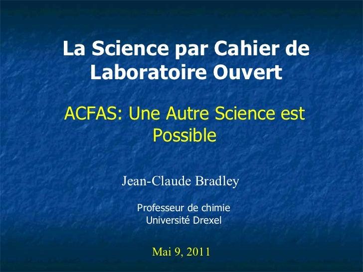La Science par Cahier de Laboratoire Ouvert Jean-Claude Bradley Mai 9, 2011 ACFAS: Une Autre Science est Possible Professe...