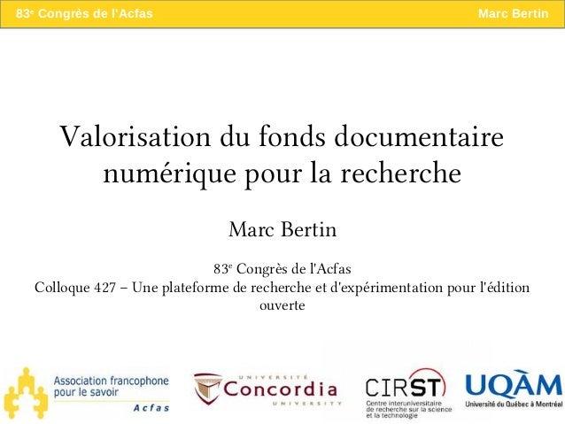 83e Congrès de l'Acfas Marc Bertin Valorisation du fonds documentaire numérique pour la recherche Marc Bertin 83e Congrès ...