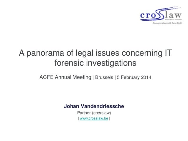 A panorama of legal issues concerning IT forensic investigations ACFE Annual Meeting | Brussels | 5 February 2014  Johan V...