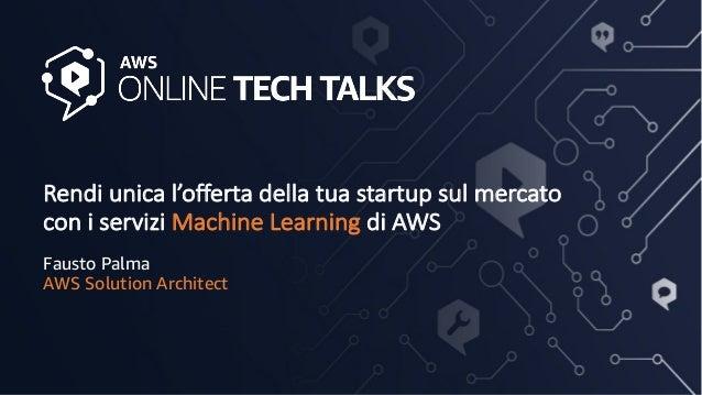 Rendi unica l'offerta della tua startup sul mercato con i servizi Machine Learning di AWS Fausto Palma AWS Solution Archit...
