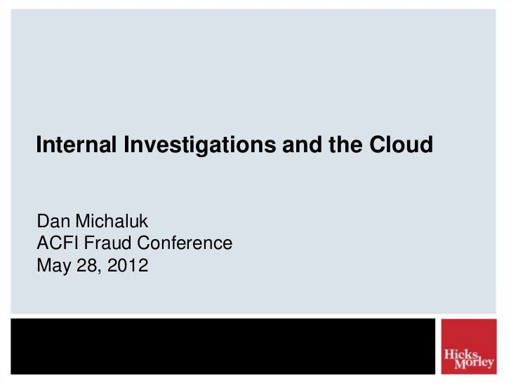 Internal Investigations and the CloudDan MichalukACFI Fraud ConferenceMay 28, 2012