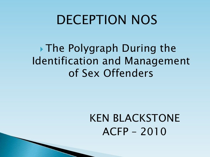 DECEPTION NOS<br />The Polygraph During the Identification and Management of Sex Offenders<br />KEN BLACKSTONE<br />ACFP –...