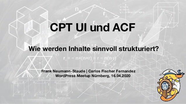 Frank Neumann-Staude | Carlos Fischer Fernandez WordPress Meetup Nürnberg, 16.04.2020 CPT UI und ACF Wie werden Inhalte si...