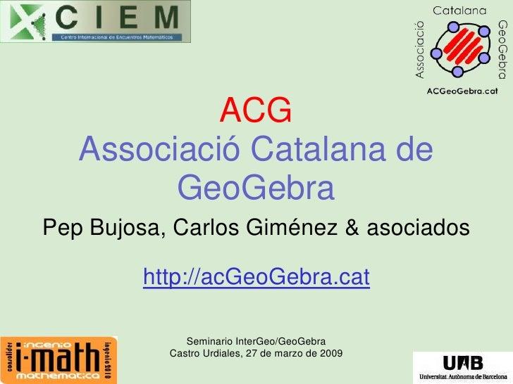 ACG    Associació Catalana de          GeoGebra Pep Bujosa, Carlos Giménez & asociados          http://acGeoGebra.cat     ...