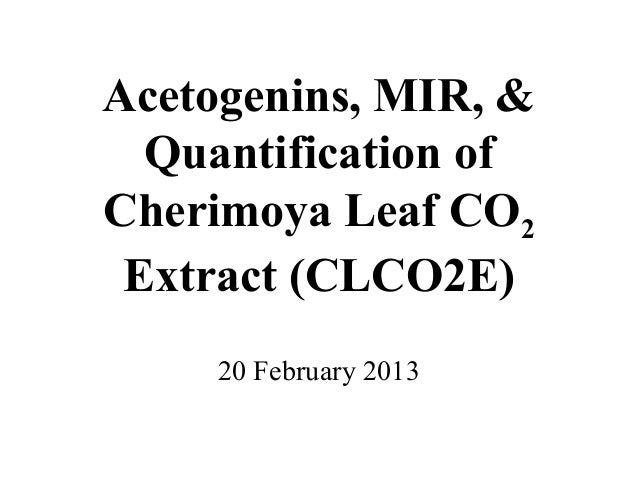 Acetogenins, MIR, &  Quantification ofCherimoya Leaf CO2 Extract (CLCO2E)     20 February 2013