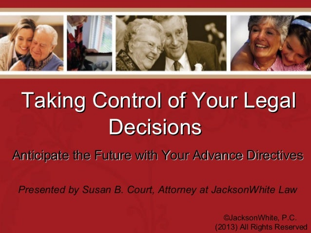 Taking Control of Your LegalTaking Control of Your Legal DecisionsDecisions ©JacksonWhite, P.C. (2013) All Rights Reserved...