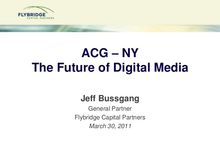 ACG – NYThe Future of Digital Media<br />Jeff Bussgang<br />General Partner<br />Flybridge Capital Partners<br />March 30,...