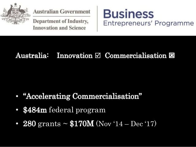 "GRANTS AWARDED (1/11/14 – 1/7/17) Australia: Innovation  Commercialisation  • ""Accelerating Commercialisation"" • $484m f..."