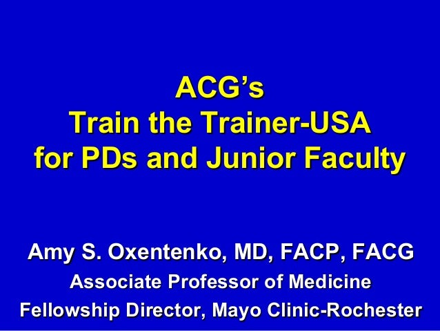 ACG's    Train the Trainer-USA for PDs and Junior FacultyAmy S. Oxentenko, MD, FACP, FACG     Associate Professor of Medic...