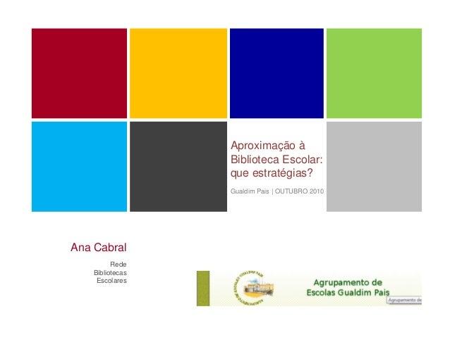 Aproximação à Biblioteca Escolar: que estratégias? Gualdim Pais | OUTUBRO 2010 Ana Cabral Rede Bibliotecas Escolares