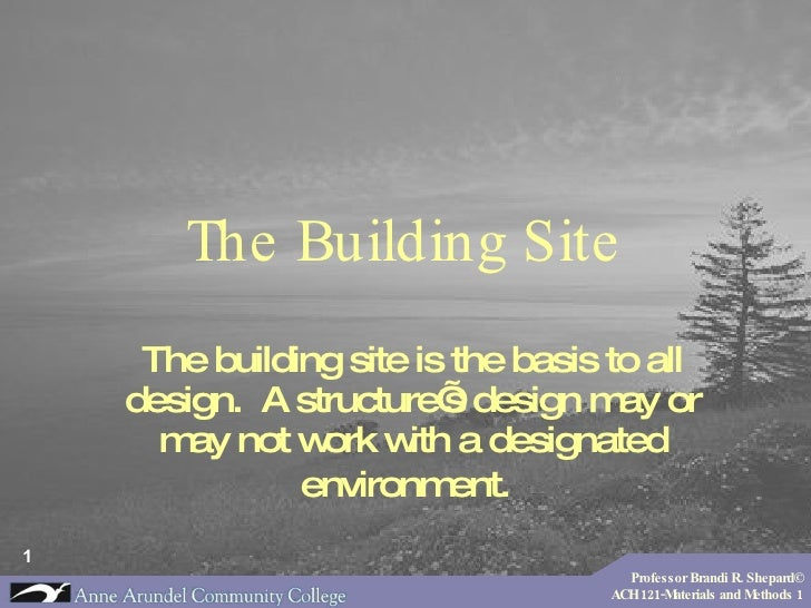 The Building Site The building site is the basis to all design.  A structure's design may or may not work with a designate...