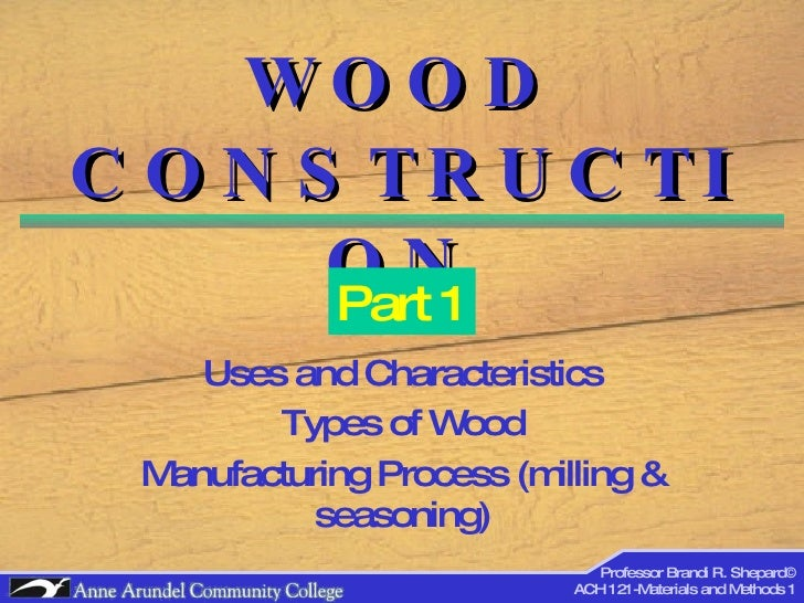 WOOD CONSTRUCTION Uses and Characteristics Types of Wood Manufacturing Process (milling & seasoning) Part 1 Professor Bran...