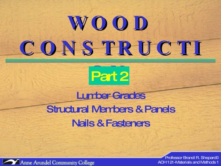 WOOD CONSTRUCTION Lumber Grades Structural Members & Panels Nails & Fasteners Part 2 Professor Brandi R. Shepard© ACH 121-...