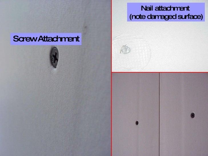 <ul><li>Screw Attachment </li></ul>Nail attachment  (note damaged surface)