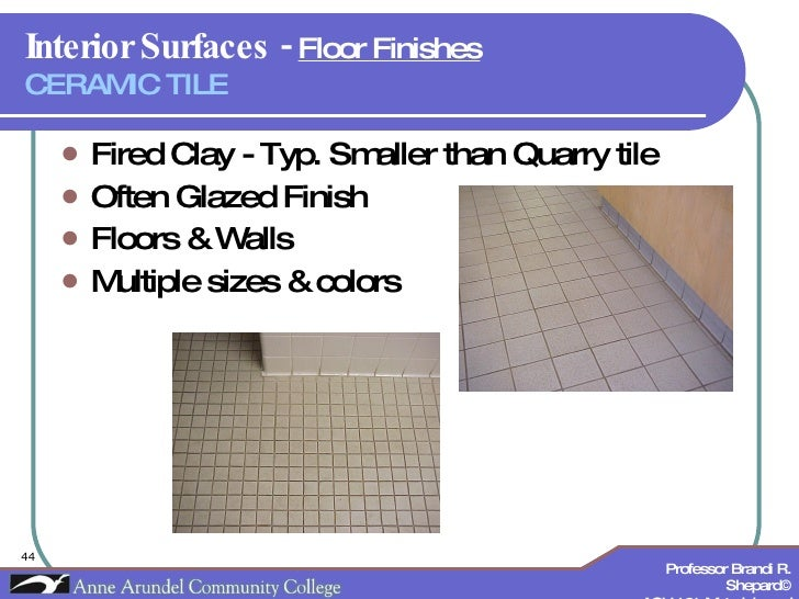 Interior Surfaces -  Floor Finishes   CERAMIC TILE <ul><li>Fired Clay - Typ. Smaller than Quarry tile </li></ul><ul><li>Of...
