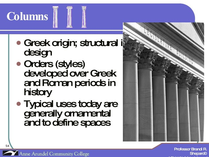 Columns <ul><li>Greek origin; structural in design </li></ul><ul><li>Orders (styles) developed over Greek and Roman period...