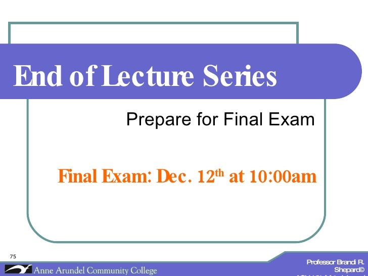 End of Lecture Series Prepare for Final Exam Final Exam: Dec. 12 th  at 10:00am