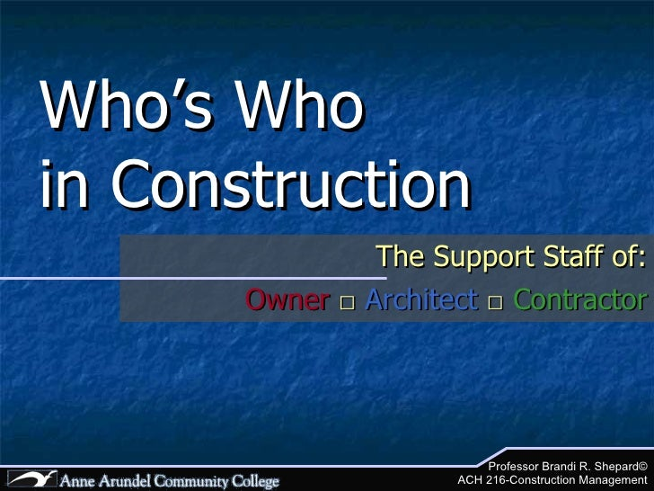 Who's Who  in Construction The Support Staff of: Owner  □   Architect  □   Contractor Professor Brandi R. Shepard© ACH 216...