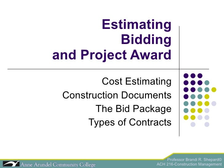 Estimating Bidding and Project Award Cost Estimating Construction Documents The Bid Package Types of Contracts