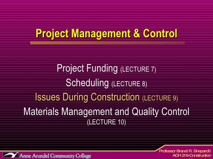 Project Management & Control Project Funding  (LECTURE 7) Scheduling  (LECTURE 8) Issues During Construction  (LECTURE 9) ...