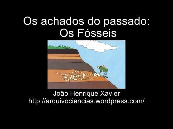 Os achados do passado: Os Fósseis João Henrique Xavier http://arquivociencias.wordpress.com/