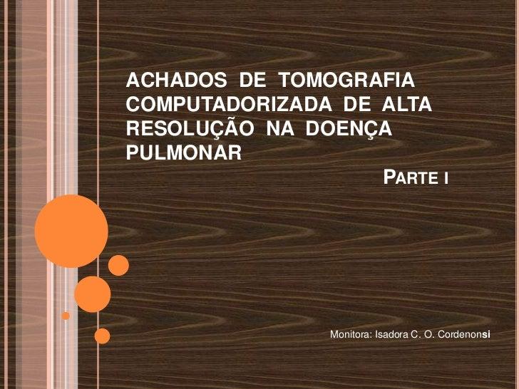 ACHADOS DE TOMOGRAFIACOMPUTADORIZADA DE ALTARESOLUÇÃO NA DOENÇAPULMONAR                   PARTE I                Monitora:...