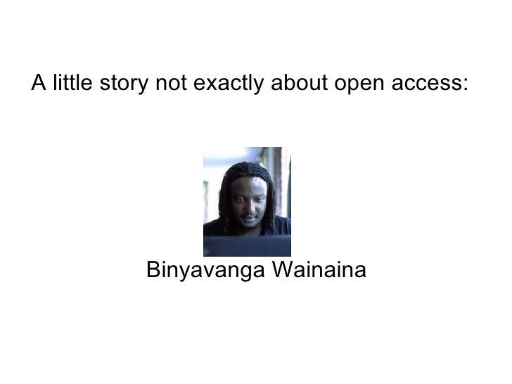 <ul><li>A little story not exactly about open access: </li></ul><ul><li>Binyavanga Wainaina </li></ul>