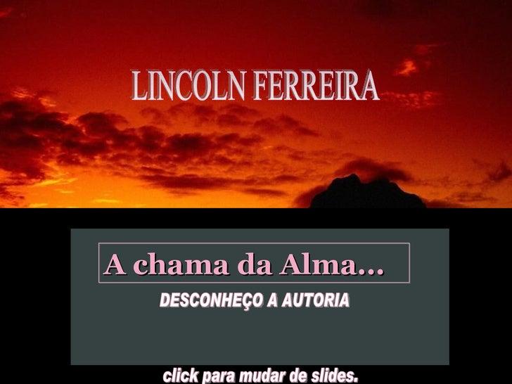 LINCOLN FERREIRA  A chama da Alma... DESCONHEÇO A AUTORIA  click para mudar de slides.