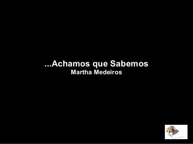 Achamos que Sabemos... Martha Medeiros