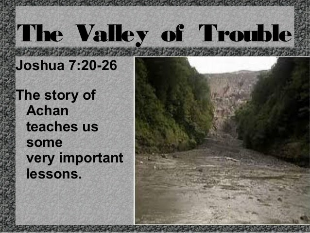 The Valley of Trouble Joshua 7:20-26 The story of Achan teaches us some very important lessons.