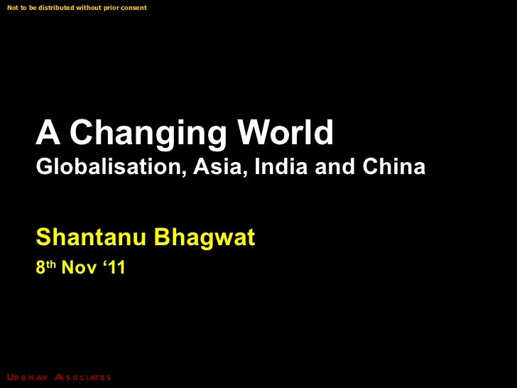 A Changing World  Globalisation, Asia, India and China Shantanu Bhagwat 8 th  Nov '11