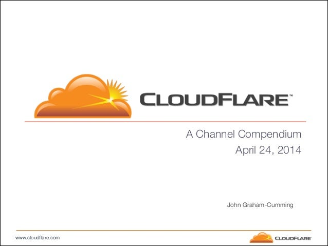 www.cloudflare.com A Channel Compendium April 24, 2014 John Graham-Cumming