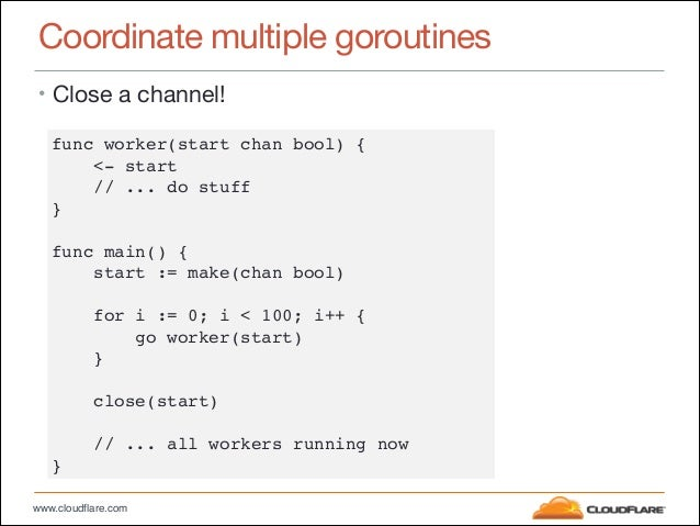 """www.cloudflare.com Coordinate multiple goroutines • Close a channel! func worker(start chan bool) {"""" <- start"""" // ... do s..."""